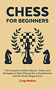 Chess for Beginners: The Complete Guide to Basics, Tactics and Strategies to Start Playing like a Grandmaster and Win Every Single Game.