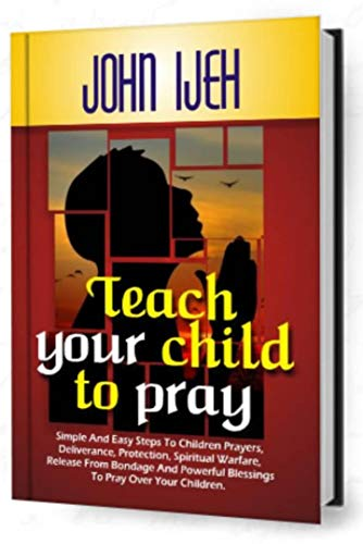 TEACH YOUR CHILD TO PRAY: Simple and Easy Steps to Children's Prayers, Deliverance Protection, Spiritual Warfare, Release from Bondage and Powerful Blessings ... to Pray over your Children (English Edition)