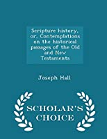 Scripture History: Or Contemplations on the Historical Passages of the Old and New Testaments (Classic Reprint) 1297446348 Book Cover