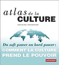 Atlas de la culture : Du soft power au hard power : comment la culture prend le pouvoir par Antoine Pecqueur
