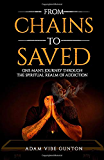 From Chains To Saved: One Man's Journey Through The Spiritual Realm of Addiction