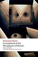 Groundwork for the Metaphysics of Morals (Oxford World's Classics)