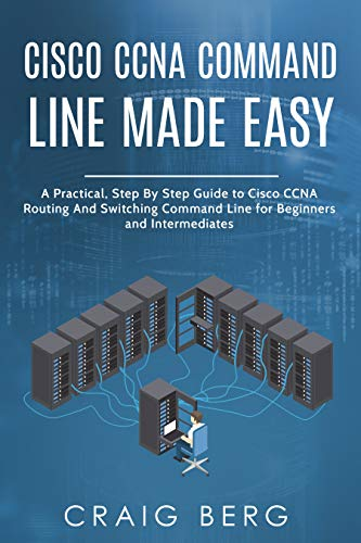 Cisco CCNA Command Guide For Beginners And Intermediates: A Practical Step By Step Guide to Cisco CCNA Routing And Switching Command Line for Beginners and Intermediates Front Cover