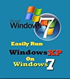 Easily Run Windows XP on Windows 7 --- Step by Step Guide, Easily Run XP on Windows 7 Home, Run XP on Windows 7 Professional, No Hardware Virtual Machine (English Edition)