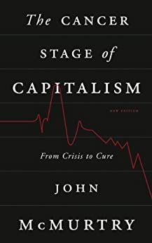 The Cancer Stage of Capitalism: From Crisis to Cure by [John McMurtry]