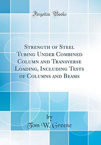 Strength of Steel Tubing Under Combined Column and Transverse Loading, Including Tests of Columns and Beams (Classic Reprint)