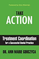 Take Action: Treatment Coordination for a Successful Dental Practice