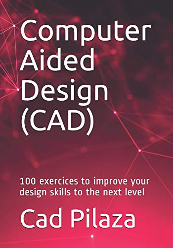 Computer Aided Design (CAD): 100 exercices to improve your design skills to the next level
