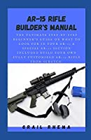 AR-15 Rifle Builder's Manual: The Ultimate Step-By-Step Beginner's Guide On What To Look For In Your AR-15 & Special AR-15 Section Included Build Your Own Fully Customized AR-15 Rifle From Scratch.