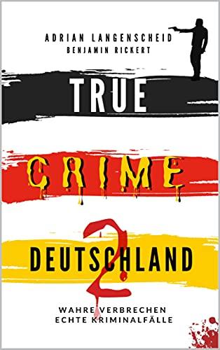 TRUE CRIME DEUTSCHLAND 2: Wahre Verbrechen – Echte Kriminalfälle (True Crime International 7)