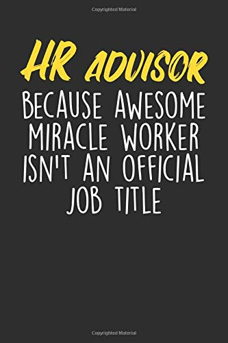 HR Advisor Because Awesome Miracle Worker Isn't An Official Job Title: Blank Lined Journal - Notebook For HR Advisors And Human Resources Coworker Appreciation