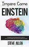 Impara come Einstein: Tecniche di apprendimento rapido e lettura efficace per pensare come un genio: Memorizza di più, focalizzati meglio e leggi in maniera efficace per imparare qualunque cosa