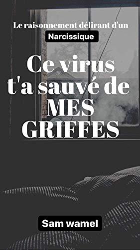 Ce virus t'a sauvé de mes GRIFFES: Blessure de l'enfance / Pervers Narcissique. Mégalomane (French Edition)