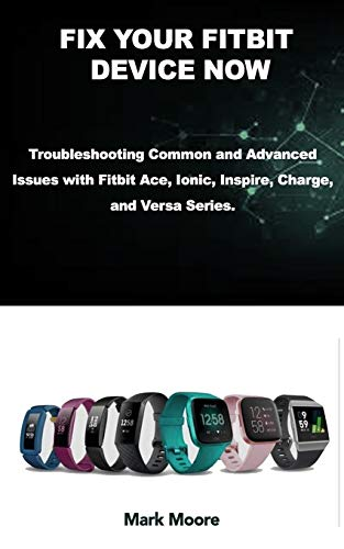 FIX YOUR FITBIT DEVICE NOW: Troubleshooting Common and Advanced Issues with Fitbit Ace, Ionic, Inspire, Charge, and Versa Series. (Smart Guide Series)