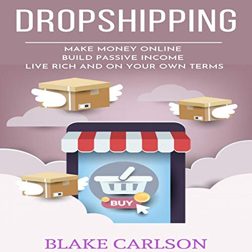 Dropshipping: Make Money Online, Build Passive Income, Live Rich, and on Your Own Terms audiobook cover art