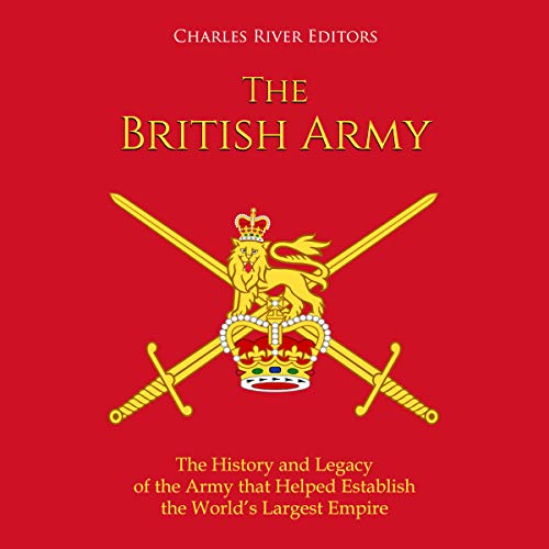 The British Army: The History and Legacy of the Army That Helped Establish the World's Largest Empire audiobook cover art