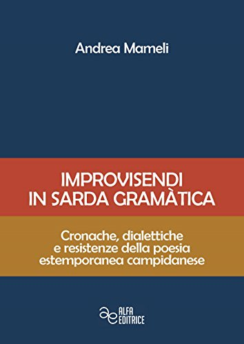 Improvisendi in sarda gràmatica. Cronache, dialettiche e resistenze della poesia estemporanea campidanese. Ediz. integrale