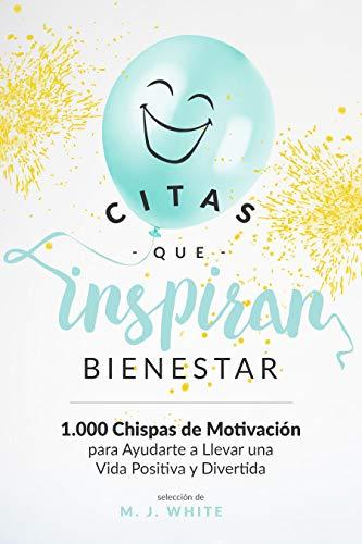 CITAS QUE INSPIRAN BIENESTAR: 1.000 chispas de motivación para ayudarte a llevar una vida positiva y divertida