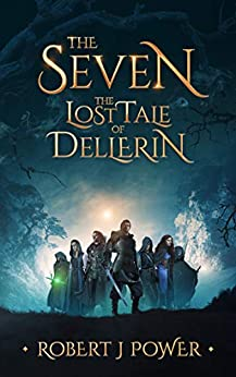 The Seven: The Lost Tale of Dellerin: A Grimdark Epic Fantasy (The Dellerin Tales Book 1) by [Robert J Power]