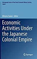 Economic Activities Under the Japanese Colonial Empire (Monograph Series of the Socio-Economic History Society, Japan)