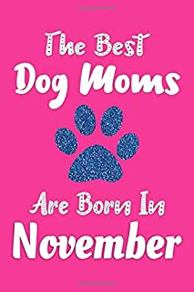 The Best Dog Moms Are Born In November Journal: Dog Lovers Gifts for Women, Funny Dog Mom Notebook, Birthday Gift for Dog Moms
