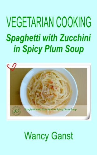 Vegetarian Cooking: Spaghetti with Zucchini in Spicy Plum Soup (Vegetarian Cooking - Vegetables and Fruits Book 291) (English Edition)