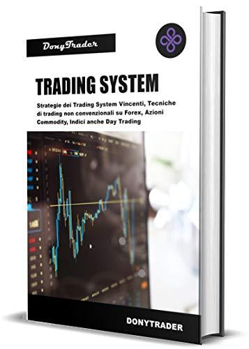 TRADING SYSTEM: Strategie dei Trading System Vincenti, Tecniche di trading non convenzionali su Forex, Azioni, Commodity, Indici anche Day Trading (Trading and Investments Vol. 2)