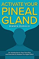 Activate Your Pineal Gland: An Introduction to Your Third Eye and Exercises to Awaken the Higher Mind