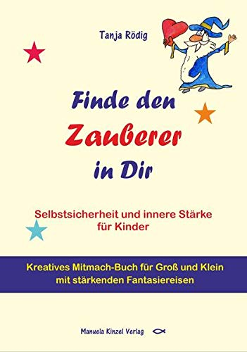 Finde den Zauberer in Dir: Selbstsicherheit und innere Stärke für Kinder - Kreatives Mitmach-Buch für Groß und Klein mit stärkenden Fantasiereisen