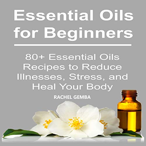 Essential Oils for Beginners: 80+ Essential Oils Recipes to Reduce Illnesses, Stress, and Heal Your Body audiobook cover art