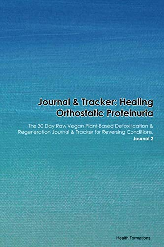 Journal & Tracker: Healing Orthostatic Proteinuria: The 30 Day Raw Vegan Plant-Based Detoxification & Regeneration Journal & Tracker for Reversing Conditions. Journal 2