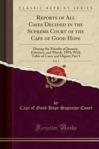 Reports of All Cases Decided in the Supreme Court of the Cape of Good Hope, Vol. 3: During the Months of January, February, and March, 1893; With Table of Cases and Digest; Part I (Classic Reprint)