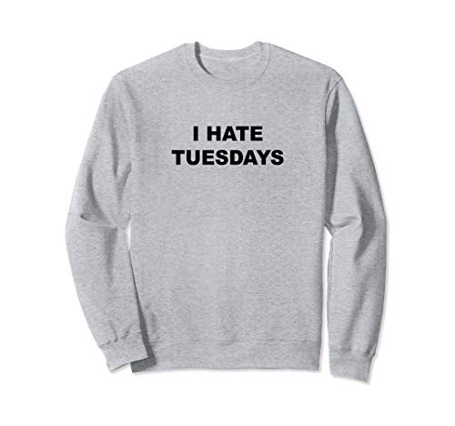 Top That Says - I HATE TUESDAYS | Funny - Tuesdays Suck - Sweatshirt