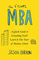 The Visual MBA: A Quick Guide to Everything You'll Learn in Two Years of Business School Front Cover