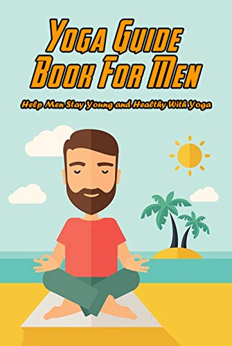 Yoga Guide Book For Men: Help Men Stay Young and Healthy With Yoga: Yoga Fitness for Men (English Edition)