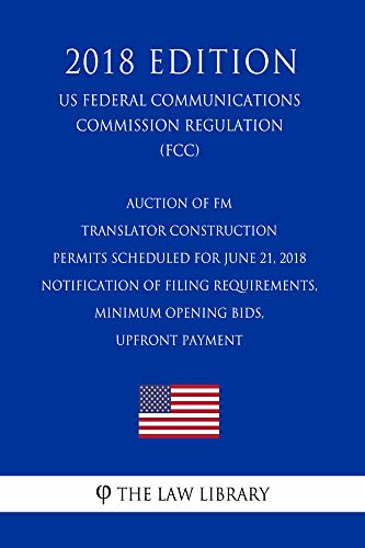 Auction of FM Translator Construction Permits Scheduled for June 21, 2018 - Notification of Filing Requirements, Minimum Opening Bids, Upfront Payment ... Communications Commission Regulation)