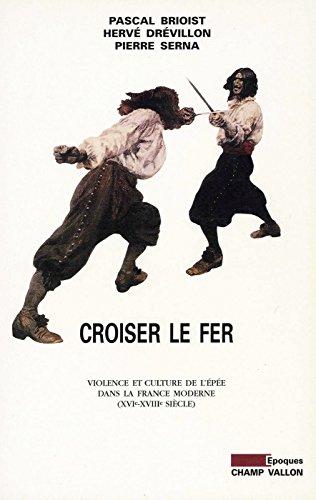 Croiser le fer: Violence et culture de l'épée dans la France moderne (XVIe-XVIIIe siècle) (Epoques)