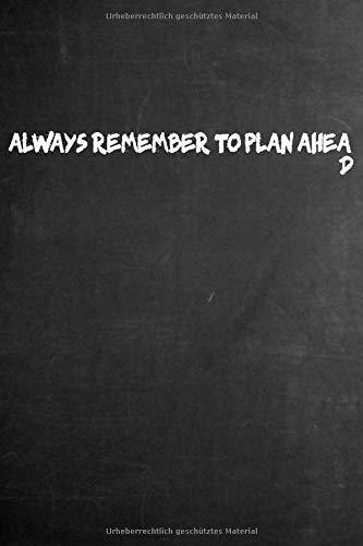 Always Remember To Plan Ahead | Notebook Planner Organizer: Planung Projekt Management Projektmanagement lustig | Notizbuch Notizheft Journal | Büro ... | Geschenk lustig für Kollege, Kollegin, Chef
