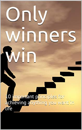 Only winners win: 10 important principles for achieving anything you want in life...