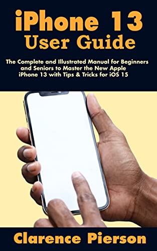 iPhone 13 User Guide: The Complete and Illustrated Manual for Beginners and Seniors to Master the New Apple iPhone 13 with Tips & Tricks for iOS 15 (English Edition)