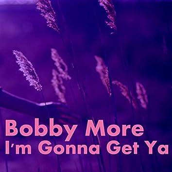 Bobby More-I'm Gonna Get Ya