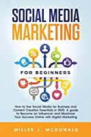 Social Media Marketing for Beginners: How to Use Social Media for Business and Content Creation Essentials in 2020. A guide to Become an Influencer and Maximize Your Success Online with Digital Marketing