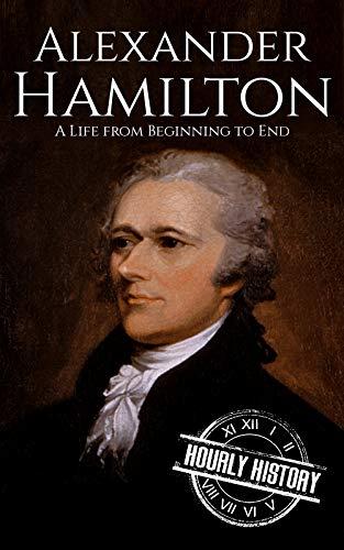 Alexander Hamilton: A Life From Beginning to End (American Revolutionary War) (English Edition)