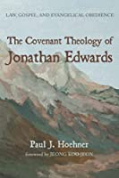 The Covenant Theology of Jonathan Edwards: Law, Gospel, and Evangelical Obedience