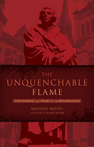 Unquenchable Flame, The: Discovering the Heart of the Reformation