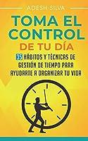 Tomando El Control De Tu Día: 35 Hábitos Y Técnicas De Administración Del Tiempo Para Ayudar A Organizar Tu Vida