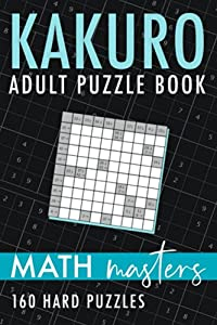 Kakuro Adult Puzzle Book - Math Masters: 160 Hard Kakuro Puzzles With Solutions
