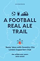 A Football Real Ale Trail: 'Away' days with Coventry City London Supporters Club in the wilderness years 2012-2020