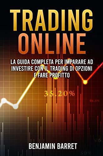 Trading Online: La guida Completa per Imparare ad Investire con il Trading di Opzioni e Fare Profitto fin da Subito.