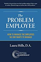 The Problem Employee: How to Manage the Employees No One Wants to Manage